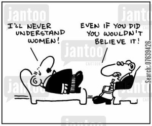 'I'll never understand women.' - 'Even if you did you wouldn't believe it.'